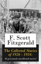 The Collected Stories of 1926 - 1934: 38 previously uncollected stories! by F. Scott Fitzgerald