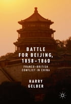 Battle for Beijing, 1858–1860: Franco-British Conflict in China by Harry Gelber