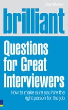 Brilliant Questions For Great Interviewers: How to make sure you hire the right person for the job by Dee Walker
