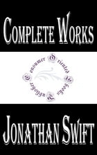 "Complete Works of Jonathan Swift ""Anglo-Irish Satirist, Essayist, Political Pamphleteer, Poet and Cleric"" by Jonathan Swift"