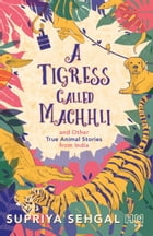 A Tigress Called Machhli and Other True Animal Stories from India by Supriya Sehgal