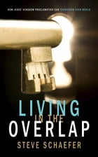 Living in the Overlap: How Jesus' Kingdom Proclamation Can Transform Your World by Steve Schaefer