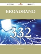 Broadband 332 Success Secrets - 332 Most Asked Questions On Broadband - What You Need To Know