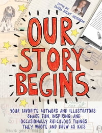 Our Story Begins: Your Favorite Authors and Illustrators Share Fun, Inspiring, and Occasionally…
