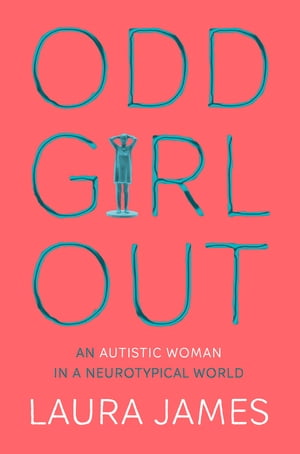 Odd Girl Out An Autistic Woman in a Neurotypical World