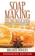 Soap Making Tips You Never Knew: The Truth about Making Soap by Miranda Bowers
