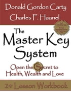 The Master Key System: 2nd Edition: Open the Secret to Health, Wealth and Love, 24 Lesson Workbook by Charles F. Haanel