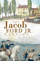 The Jacob Ford Jr. Mansion: The Storied History of a New Jersey Home by Jude M. Pfister