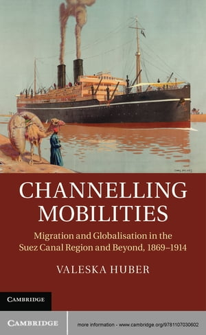 Channelling Mobilities Migration and Globalisation in the Suez Canal Region and Beyond,  1869?1914