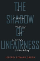 The Shadow of Unfairness: A Plebeian Theory of Liberal Democracy by Jeffrey Edward Green