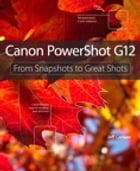 Canon PowerShot G12: From Snapshots to Great Shots: From Snapshots to Great Shots by Jeff Carlson