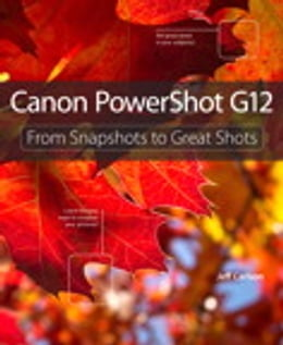 Book Canon PowerShot G12: From Snapshots to Great Shots: From Snapshots to Great Shots by Jeff Carlson