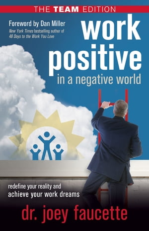 Work Positive in a Negative World, The Team Edition: Redefine Your Reality and Achieve Your Work Dreams