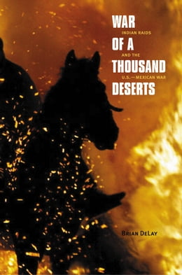 Book War of a Thousand Deserts: Indian Raids and the U.S.-Mexican War by Brian DeLay