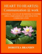 Heart to heart(s) communication @ work: The universal values of Buddhism to inspire open, compassionate and effective communication by Dorotea Brandin