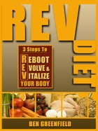 REV Diet: 3 Steps to Reboot, Evolve & Vitalize Your Body by Ben Greenfield