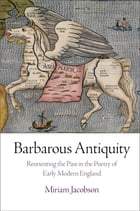 Barbarous Antiquity: Reorienting the Past in the Poetry of Early Modern England by Miriam Jacobson
