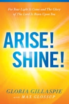 Arise! Shine!: For Your Light Is Come and The Glory of The Lord Is Risen Upon You by Gloria Gillaspie