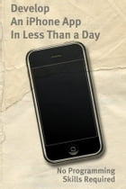 Develop An iPhone App In Less Than a Day With No Programming Skills Required: iPhone Development So Easy a Complete Novice Can Figure It Out by Justin Ascott