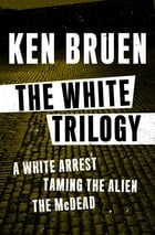 The White Trilogy: A White Arrest, Taming the Alien, and The McDead by Ken Bruen