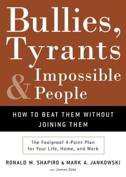 Book Bullies, Tyrants, and Impossible People: How to Beat Them Without Joining Them by Ronald M. Shapiro