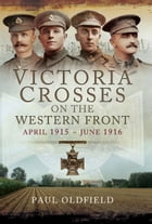 Victoria Crosses on the Western Front: April 1915-June 1916 by Paul  Oldfield