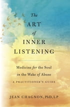 The Art of Inner Listening: Medicine for the Soul in the Wake of Abuse by Jean Chagnon