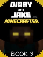 Minecraft: Diary of a Jake Minecrafter Book 3: (Unofficial Minecraft Book) by Gold KID