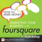 How to Make Money Marketing Your Business with foursquare by Scott Bishop