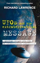 UFOs and the Extraterrestrial Message: A spiritual insight into UFOs and cosmic transmissions by Richard Lawrence