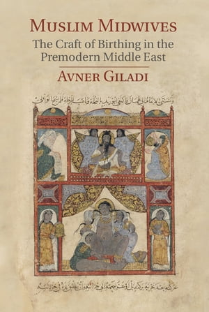 Muslim Midwives The Craft of Birthing in the Premodern Middle East
