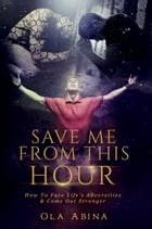 Save Me from This Hour: How to Face Life's Adversities & Come Out Stronger by Ola Abina