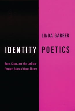 Book Identity Poetics: Race, Class, and the Lesbian-Feminist Roots of Queer Theory by Linda Garber