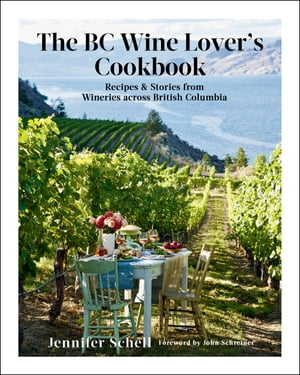 The BC Wine Lover's Cookbook: Recipes & Stories from Wineries Across British Columbia by Jennifer Schell
