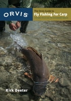The Orvis Guide to Fly Fishing for Carp: Tips and Tricks for the Determined Angler by Kirk Deeter