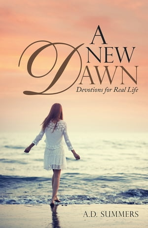 A New Dawn: Devotions for Real Life by A.D. Summers