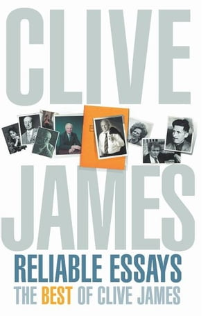 Reliable Essays: The Best of Clive James Reliable Essays:The Best of Clive James