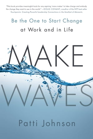 Make Waves: Be the One to Start Change at Work and in Life by Patti Johnson