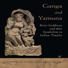 Ganga and Yamuna: River Goddesses and their Symbolism in Indian Temples by Heinrich von Stietencron