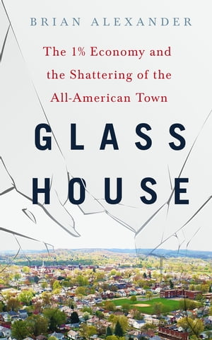 Glass House The 1% Economy and the Shattering of the All-American Town