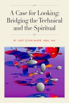 A Case for Looking: Bridging the Technical and the Spiritual by Judy Schwimmer