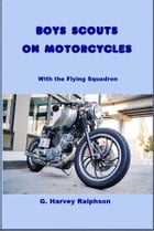 Boy Scouts on Motorcycles: With the Flying Squadron by G. Harvey Ralphson