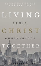 Living Christ Together: Reflections on the Missional Life by Jamie Arpin-Ricci