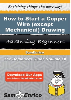 How to Start a Copper Wire (except Mechanical) Drawing Business: How to Start a Copper Wire (except Mechanical) Drawing Business by Sadie Stewart