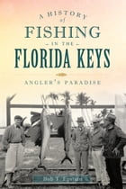 A History of Fishing in the Florida Keys: Angler's Paradise by Bob T. Epstein