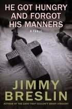 He Got Hungry and Forgot His Manners: A Fable by Jimmy Breslin