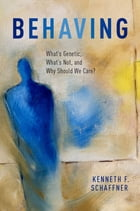 Behaving: What's Genetic, What's Not, and Why Should We Care? by Kenneth F. Schaffner