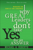 Why Great Leaders Don't Take Yes for an Answer: Managing for Conflict and Consensus (paperback) by Michael A. Roberto