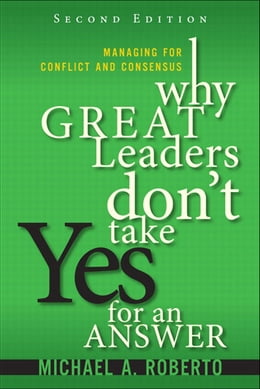 Book Why Great Leaders Don't Take Yes for an Answer: Managing for Conflict and Consensus by Michael A. Roberto