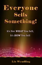 Everyone Sells Something! It's Not WHAT You Sell, It's HOW You Sell by Liz Wendling
